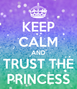 Poster: KEEP CALM AND TRUST THE PRINCESS