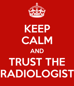 Poster: KEEP CALM AND TRUST THE RADIOLOGIST