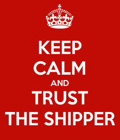 Poster: KEEP CALM AND TRUST THE SHIPPER