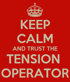 Poster: KEEP CALM AND TRUST THE TENSION  OPERATOR