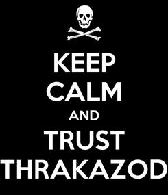 Poster: KEEP CALM AND TRUST THRAKAZOD