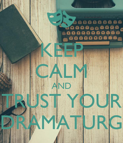 Poster: KEEP CALM AND TRUST YOUR DRAMATURG