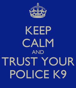 Poster: KEEP CALM AND TRUST YOUR POLICE K9