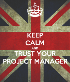 Poster: KEEP CALM AND TRUST YOUR PROJECT MANAGER