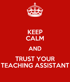 Poster: KEEP CALM AND TRUST YOUR TEACHING ASSISTANT
