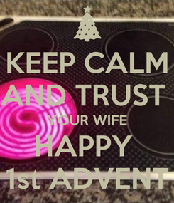 Poster: KEEP CALM AND TRUST  YOUR WIFE HAPPY  1st ADVENT
