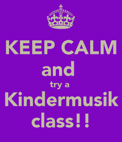 Poster: KEEP CALM and  try a  Kindermusik class!!