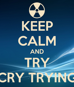 Poster: KEEP CALM AND TRY CRY TRYING