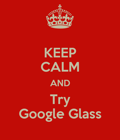 Poster: KEEP CALM AND Try Google Glass
