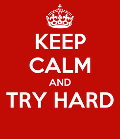 Poster: KEEP CALM AND TRY HARD