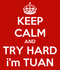 Poster: KEEP CALM AND TRY HARD i'm TUAN