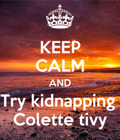 Poster: KEEP CALM AND Try kidnapping  Colette tivy