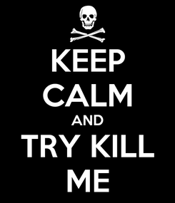 Poster: KEEP CALM AND TRY KILL ME