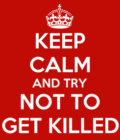 Poster: KEEP CALM AND TRY NOT TO GET KILLED