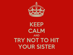 Poster: KEEP CALM AND TRY NOT TO HIT YOUR SISTER