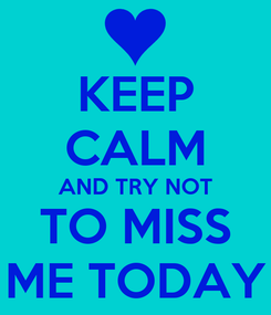 Poster: KEEP CALM AND TRY NOT TO MISS ME TODAY
