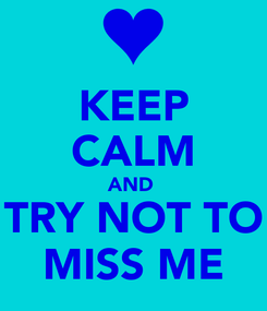 Poster: KEEP CALM AND  TRY NOT TO MISS ME