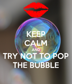 Poster: KEEP CALM AND TRY NOT TO POP THE BUBBLE