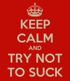 Poster: KEEP CALM AND TRY NOT TO SUCK