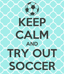 Poster: KEEP CALM AND TRY OUT SOCCER