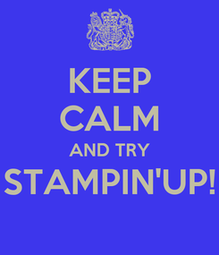 Poster: KEEP CALM AND TRY STAMPIN'UP!