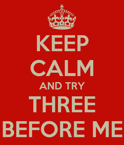 Poster: KEEP CALM AND TRY THREE BEFORE ME