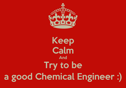Poster: Keep Calm And Try to be a good Chemical Engineer :)
