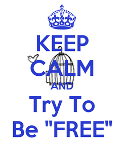"""Poster: KEEP CALM AND Try To Be """"FREE"""""""