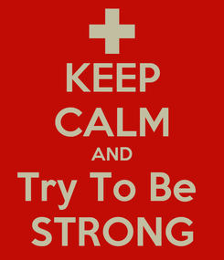 Poster: KEEP CALM AND Try To Be  STRONG