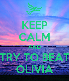 Poster: KEEP CALM AND TRY TO BEAT OLIVIA