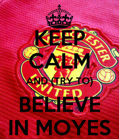 Poster: KEEP CALM AND (TRY TO) BELIEVE IN MOYES