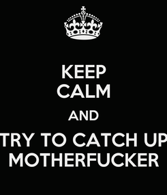 Poster: KEEP CALM AND TRY TO CATCH UP MOTHERFUCKER