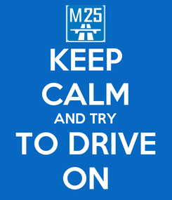 Poster: KEEP CALM AND TRY TO DRIVE ON