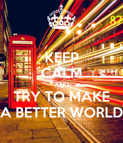 Poster: KEEP CALM AND TRY TO MAKE A BETTER WORLD