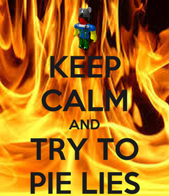 Poster: KEEP CALM AND TRY TO PIE LIES