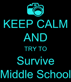 Poster: KEEP CALM AND TRY TO Survive Middle School
