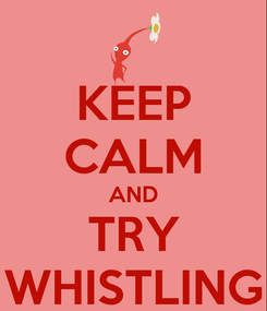 Poster: KEEP CALM AND TRY WHISTLING
