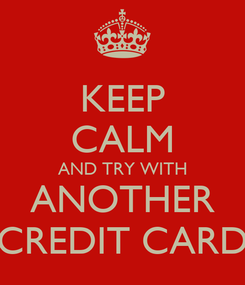 Poster: KEEP CALM AND TRY WITH ANOTHER CREDIT CARD