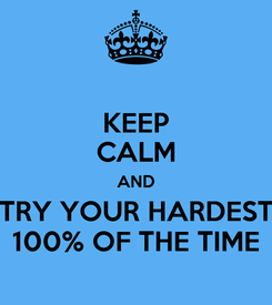 Poster: KEEP CALM AND TRY YOUR HARDEST 100% OF THE TIME