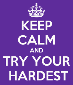 Poster: KEEP CALM AND TRY YOUR  HARDEST