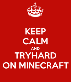 Poster: KEEP CALM AND TRYHARD ON MINECRAFT