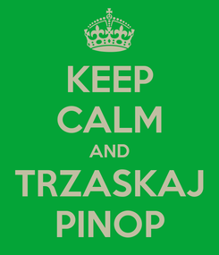 Poster: KEEP CALM AND TRZASKAJ PINOP