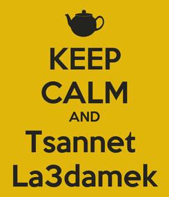 Poster: KEEP CALM AND Tsannet  La3damek