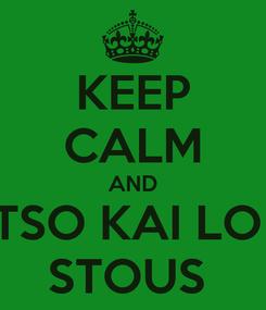 Poster: KEEP CALM AND TSO KAI LO  STOUS