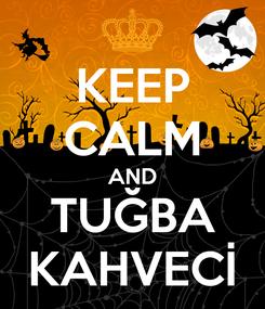 Poster: KEEP CALM AND TUĞBA KAHVECİ
