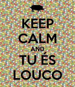 Poster: KEEP CALM AND TU ÉS LOUCO