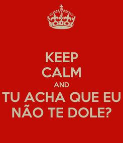 Poster: KEEP CALM AND TU ACHA QUE EU NÃO TE DOLE?