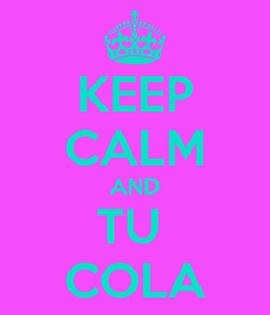Poster: KEEP CALM AND TU  COLA