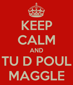 Poster: KEEP CALM AND TU D POUL MAGGLE