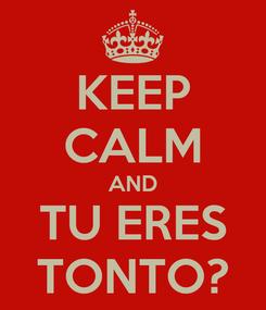 Poster: KEEP CALM AND TU ERES TONTO?